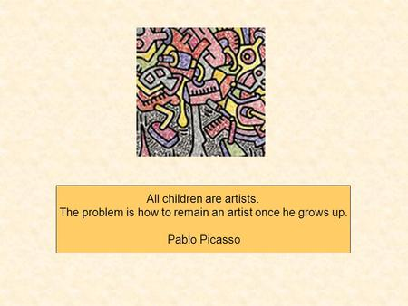 All children are artists. The problem is how to remain an artist once he grows up. Pablo Picasso.