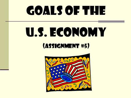 Goals of the U.S. Economy (assignment #5). Warm-up If you had to choose between the following for a graduation present, which would you rather get: your.