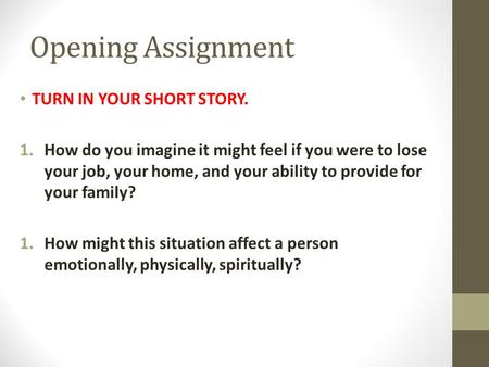 Opening Assignment TURN IN YOUR SHORT STORY. 1.How do you imagine it might feel if you were to lose your job, your home, and your ability to provide for.
