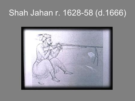 Shah Jahan r. 1628-58 (d.1666). The Succession in 1628 Sparked by Jahangir's illness when Khurran (Shah Jahan) was still in the Deccan Asaf Khan, Nur.