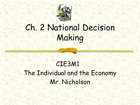 Ch. 2 National Decision Making CIE3M1 The Individual and the Economy Mr. Nicholson.
