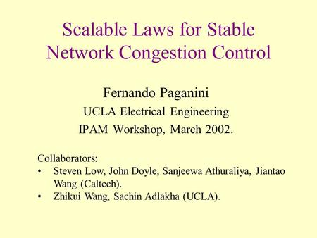 Scalable Laws for Stable Network Congestion Control Fernando Paganini UCLA Electrical Engineering IPAM Workshop, March 2002. Collaborators: Steven Low,