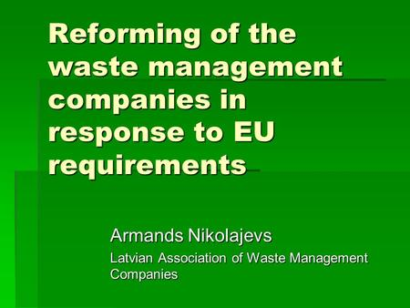Reforming of the waste management companies in response to EU requirements Armands Nikolajevs Latvian Association of Waste Management Companies.