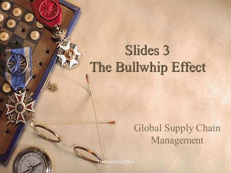 The Bullwhip Effect1 Slides 3 The Bullwhip Effect Global Supply Chain Management.