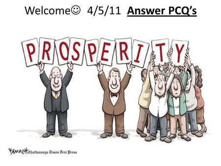 Welcome 4/5/11 Answer PCQ's. Paying for government Taxes – Should people who make more money pay more in taxes than people with less money? Why or why.