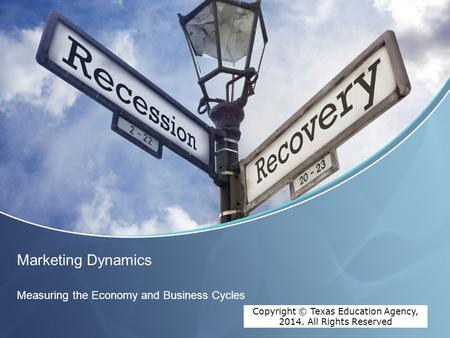 Copyright © Texas Education Agency, 2012. All rights reserved. Marketing Dynamics Measuring the Economy and Business Cycles Copyright © Texas Education.