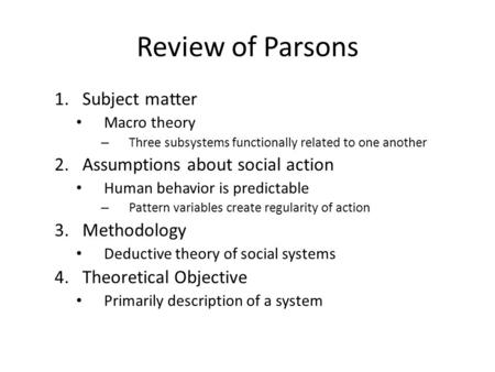 Review of Parsons 1.Subject matter Macro theory – Three subsystems functionally related to one another 2.Assumptions about social action Human behavior.