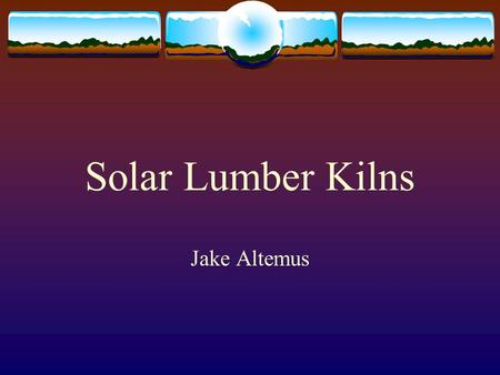 "Solar Lumber Kilns Jake Altemus. The Sun  Provides huge amounts of ""low intensity energy"" (Wengert and Oliveria)  Really Dispersed."