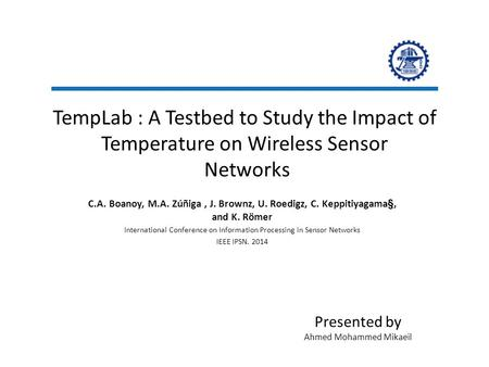 TempLab : A Testbed to Study the Impact of Temperature on Wireless Sensor Networks C.A. Boanoy, M.A. Zúñiga, J. Brownz, U. Roedigz, C. Keppitiyagama§,