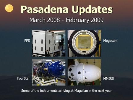 Pasadena Updates March 2008 - February 2009 PFSMegacam MMIRS FourStar Some of the instruments arriving at Magellan in the next year.
