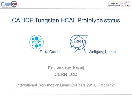 CALICE Tungsten HCAL Prototype status Erika Garutti Wolfgang Klempt Erik van der Kraaij CERN LCD International Workshop on Linear Colliders 2010, October.