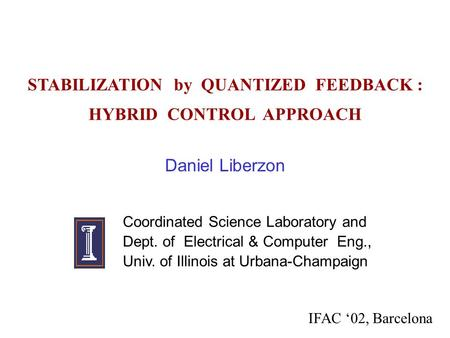 STABILIZATION by QUANTIZED FEEDBACK : HYBRID CONTROL APPROACH Daniel Liberzon Coordinated Science Laboratory and Dept. of Electrical & Computer Eng., Univ.