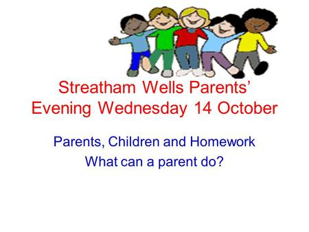 Streatham Wells Parents' Evening Wednesday 14 October Parents, Children and Homework What can a parent do?