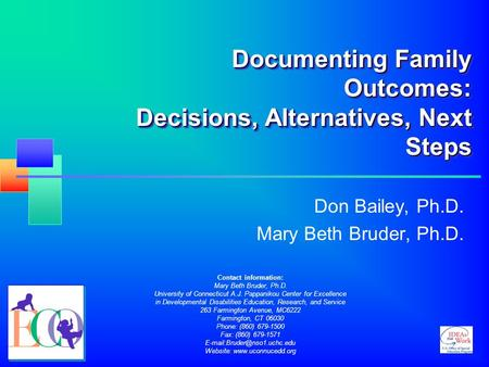Documenting Family Outcomes: Decisions, Alternatives, Next Steps Don Bailey, Ph.D. Mary Beth Bruder, Ph.D. Contact information: Mary Beth Bruder, Ph.D.