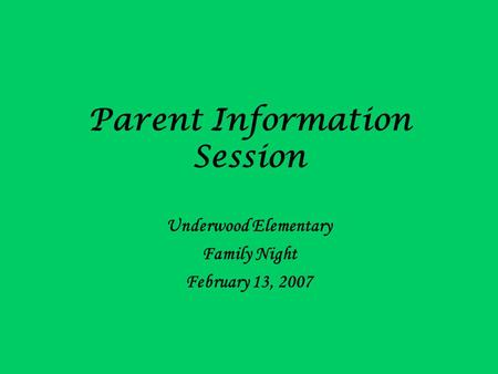 Parent Information Session Underwood Elementary Family Night February 13, 2007.
