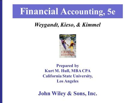 Prepared by Kurt M. Hull, MBA CPA California State University, Los Angeles Financial A ccounting, 5e John Wiley & Sons, Inc. Weygandt, Kieso, & Kimmel.
