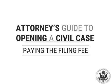 ATTORNEY'S GUIDE TO OPENING A CIVIL CASE PAYING THE FILING FEE.