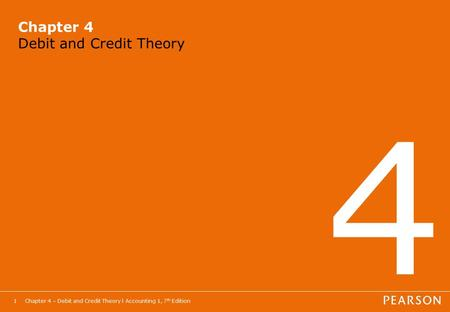 Chapter 4 – Debit and Credit Theory l Accounting 1, 7 th Edition1 Chapter 4 Debit and Credit Theory 4.