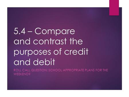 5.4 – Compare and contrast the purposes of credit and debit ROLL CALL QUESTION: SCHOOL APPROPRIATE PLANS FOR THE WEEKEND?