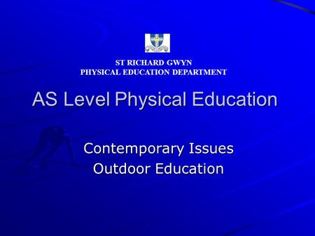 AS Level Physical Education Contemporary Issues Outdoor Education ST RICHARD GWYN PHYSICAL EDUCATION DEPARTMENT.