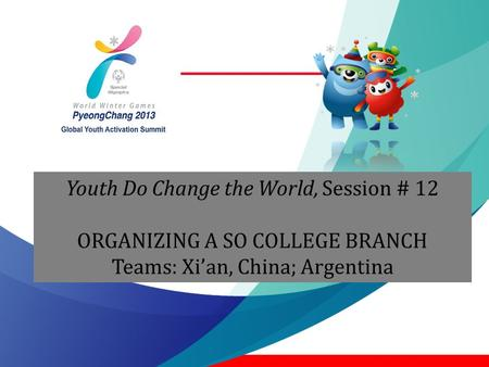 Youth Do Change the World, Session # 12 ORGANIZING A SO COLLEGE BRANCH Teams: Xi'an, China; Argentina.