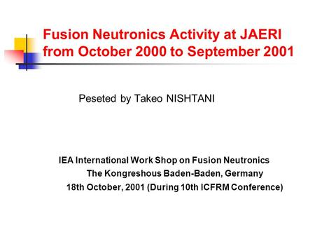 Fusion Neutronics Activity at JAERI from October 2000 to September 2001 Peseted by Takeo NISHTANI IEA International Work Shop on Fusion Neutronics The.