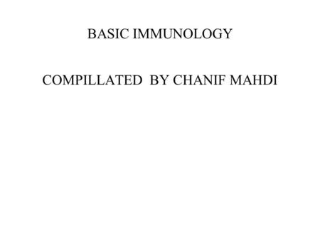 BASIC IMMUNOLOGY COMPILLATED BY CHANIF MAHDI. Outline of the talk Definition of Immunology History of immunology Innate and adaptive immunity Humoral.