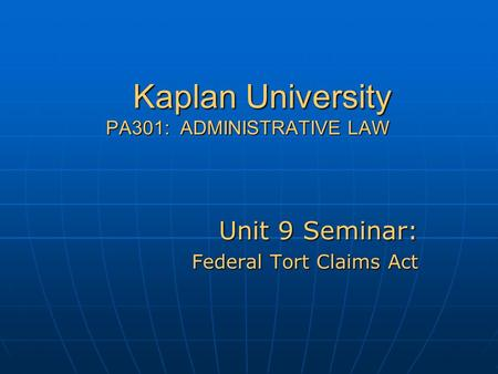 Kaplan University PA301: ADMINISTRATIVE LAW Unit 9 Seminar: Federal Tort Claims Act.