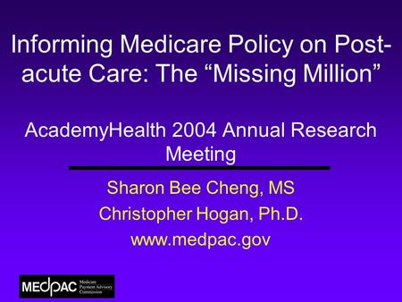 "Informing Medicare Policy on Post- acute Care: The ""Missing Million"" AcademyHealth 2004 Annual Research Meeting Sharon Bee Cheng, MS Christopher Hogan,"