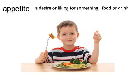 Appetite a desire or liking for something; food or drink.