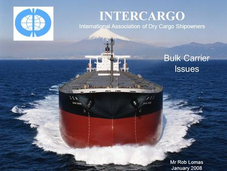 INTERCARGO International Association of Dry Cargo Shipowners Bulk Carrier Issues Mr Rob Lomas January 2008.