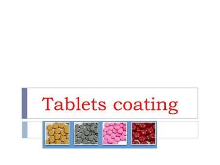 Tablets coating. Reasons for coating: (WHY? Coating) 1- Protection of the drug from the surrounding (environment) (air, light and moisture) and thus improve.