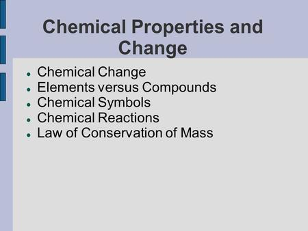 Chemical Properties and Change Chemical Change Elements versus Compounds Chemical Symbols Chemical Reactions Law of Conservation of Mass.