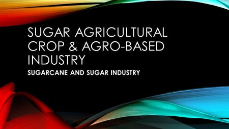 Sugar AGRICULTURAL CROP & AGRO-BASED INDUSTRY