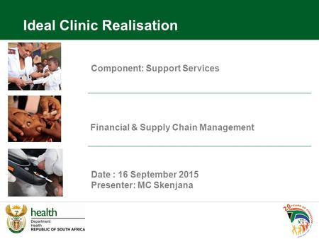 Component: Support Services Financial & Supply Chain Management Date : 16 September 2015 Presenter: MC Skenjana Ideal Clinic Realisation.
