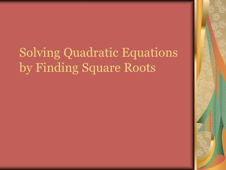 Solving Quadratic Equations by Finding Square Roots.
