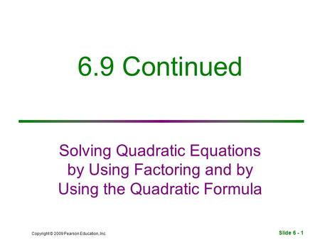 Slide 6 - 1 Copyright © 2009 Pearson Education, Inc. 6.9 Continued Solving Quadratic Equations by Using Factoring and by Using the Quadratic Formula.
