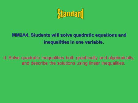 MM2A4. Students will solve quadratic equations and inequalities in one variable. d. Solve quadratic inequalities both graphically and algebraically, and.