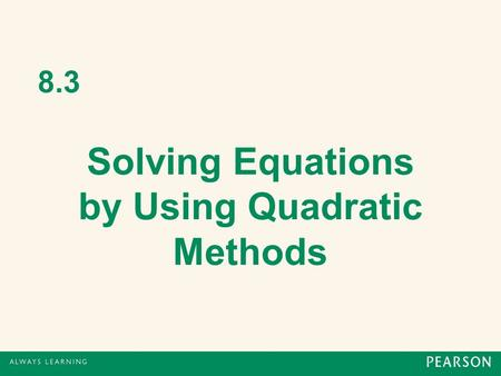 8.3 Solving Equations by Using Quadratic Methods.