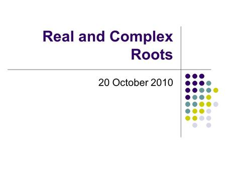 Real and Complex Roots 20 October 2010. What is a root again?