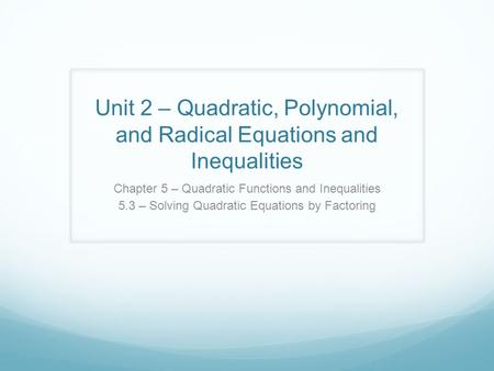 Unit 2 – Quadratic, Polynomial, and Radical Equations and Inequalities Chapter 5 – Quadratic Functions and Inequalities 5.3 – Solving Quadratic Equations.