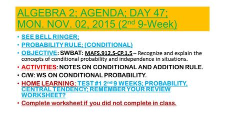 ALGEBRA 2; AGENDA; DAY 47; MON. NOV. 02, 2015 (2 nd 9-Week) SEE BELL RINGER; <strong>PROBABILITY</strong> RULE; (CONDITIONAL) OBJECTIVE: SWBAT: MAFS.912.S-CP.1.5 – Recognize.