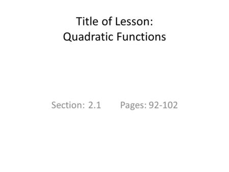 Title of Lesson: Quadratic Functions Section: 2.1Pages: 92-102.