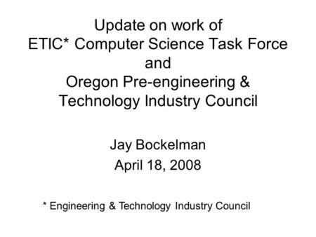 Update on work of ETIC* Computer Science Task Force and Oregon Pre-engineering & Technology Industry Council Jay Bockelman April 18, 2008 * Engineering.