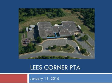 LEES CORNER PTA January 11, 2016. Agenda  Principal's Update  President's Update  VP Updates (Boosterthon, After school programs)  Treasurer's Report.