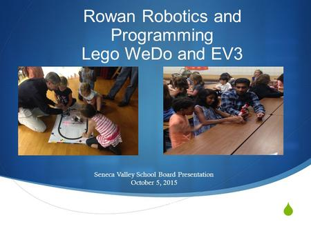  Rowan Robotics and Programming Lego WeDo and EV3 Seneca Valley School Board Presentation October 5, 2015 Seneca Valley School Board Presentation October.