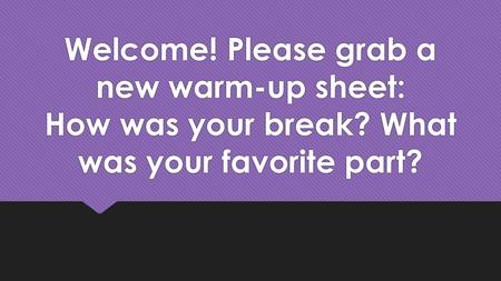 Welcome! Please grab a new warm-up sheet: How was your break? What was your favorite part?