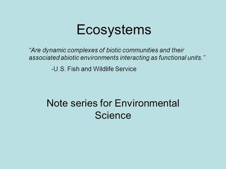 "Ecosystems Note series for Environmental Science ""Are dynamic complexes of biotic communities and their associated abiotic environments interacting as."