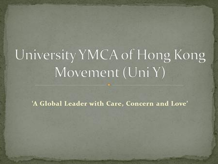 'A Global Leader with Care, Concern and Love'. 1. To develop and strengthen YMCA movement among university students in HK; 2. To contribute to character.