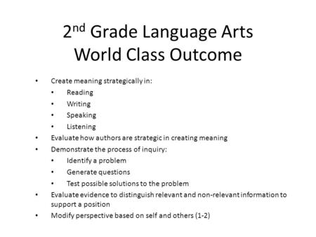 2 nd Grade Language Arts World Class Outcome Create meaning strategically in: Reading Writing Speaking Listening Evaluate how authors are strategic in.